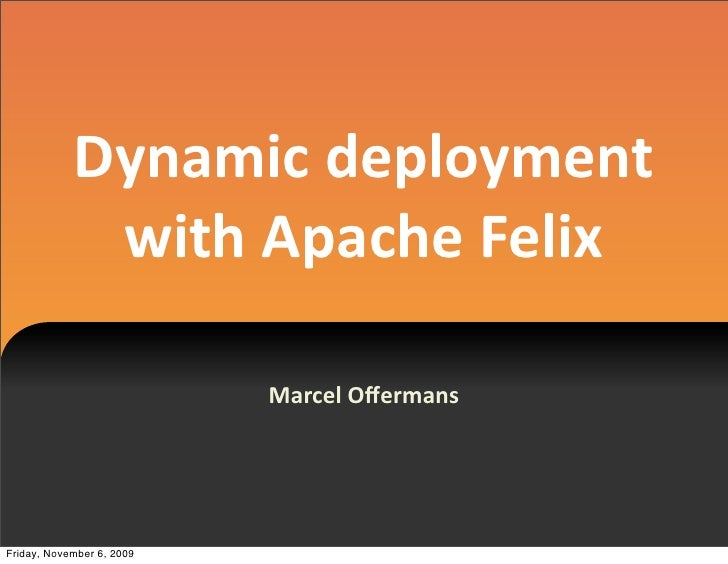 Dynamic  deployment                with  Apache  Felix                             Marcel  Offermans     Friday, November 6...