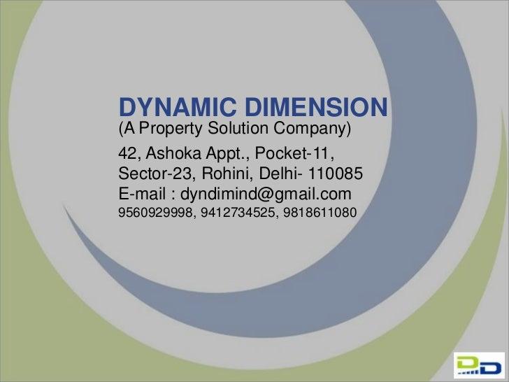 DYNAMIC DIMENSION(A Property Solution Company)42, Ashoka Appt., Pocket-11,Sector-23, Rohini, Delhi- 110085E-mail : dyndimi...
