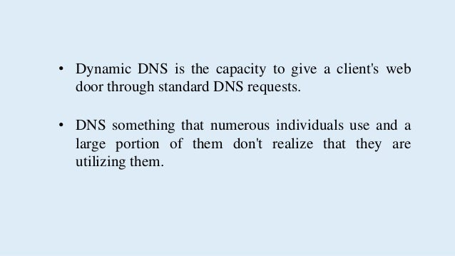• Dynamic DNS offers a product projects that naturally gets the enlistment of a customer's IP address.