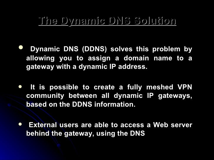 The Dynamic DNS Solution <ul><li>Dynamic DNS (DDNS) solves this problem by allowing you to assign a domain name to a gatew...