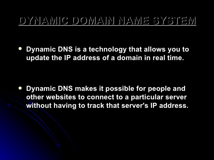 DYNAMIC DOMAIN NAME SYSTEM <ul><li>Dynamic DNS is a technology that allows you to update the IP address of a domain in rea...