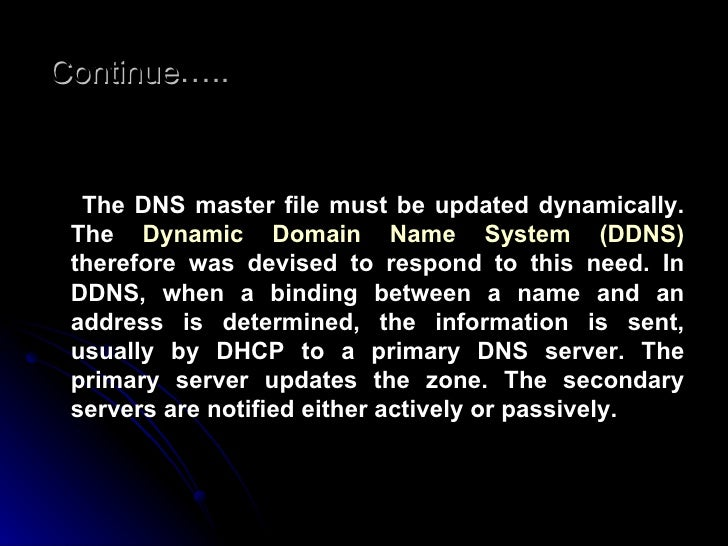 Continue ….. <ul><li>The DNS master file must be updated dynamically. The  Dynamic Domain Name System (DDNS)  therefore wa...