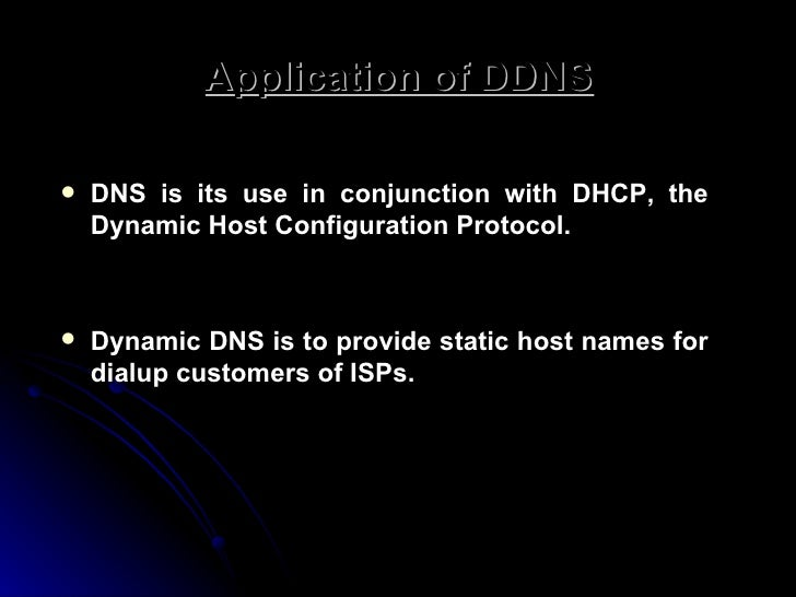 Application of DDNS <ul><li>DNS is its use in conjunction with DHCP, the Dynamic Host Configuration Protocol.  </li></ul><...