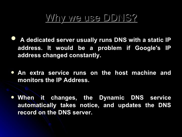 Why we use DDNS? <ul><li> A dedicated server usually runs DNS with a static IP address. It would be a problem if Google's...