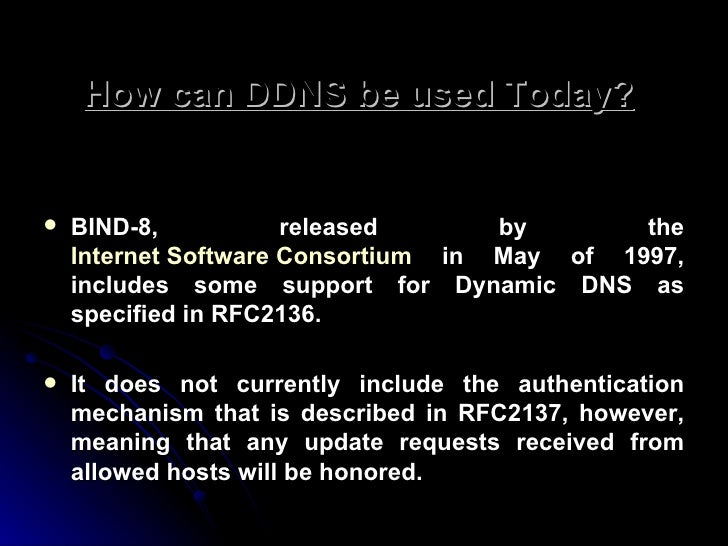 How can DDNS be used Today?   <ul><li>BIND-8, released by the  Internet Software Consortium  in May of 1997, includes some...