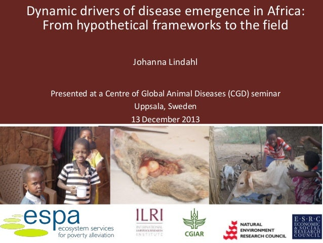 Dynamic drivers of disease emergence in Africa: From hypothetical frameworks to the field Johanna Lindahl Presented at a C...