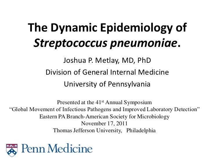 The Dynamic Epidemiology of        Streptococcus pneumoniae.                    Joshua P. Metlay, MD, PhD              Div...