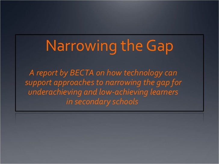 Narrowing the Gap A report by BECTA on how technology can  support approaches to narrowing the gap for underachieving and ...