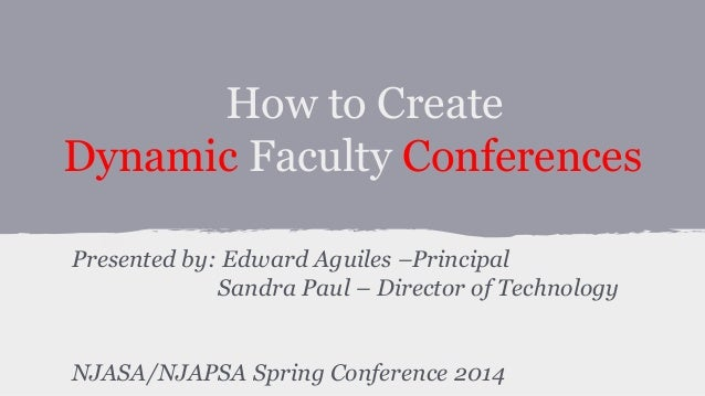 How to Create Dynamic Faculty Conferences Presented by: Edward Aguiles –Principal Sandra Paul – Director of Technology NJA...