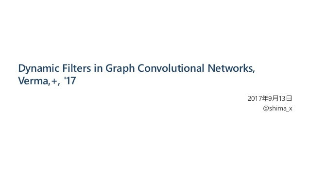 Dynamic Filters in Graph Convolutional Networks, Verma,+, '17 2017年9月13日 @shima_x