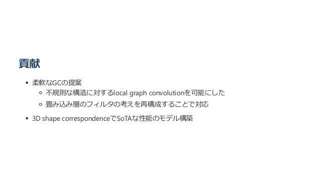 貢献 柔軟なGCの提案 不規則な構造に対するlocal graph convolutionを可能にした 畳み込み層のフィルタの考えを再構成することで対応 3D shape correspondenceでSoTAな性能のモデル構築