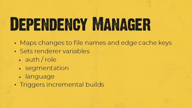 • Maps changes to file names and edge cache keys • Sets renderer variables • auth / role • segmentation • language • Trigge...