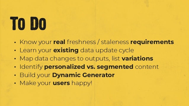 • Know your real freshness / staleness requirements • Learn your existing data update cycle • Map data changes to outputs,...