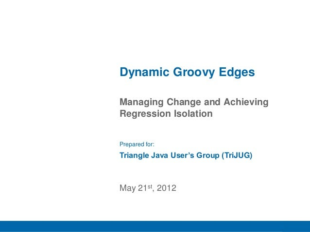 1 Managing Change and Achieving Regression Isolation Dynamic Groovy Edges May 21st, 2012 Prepared for: Triangle Java User'...