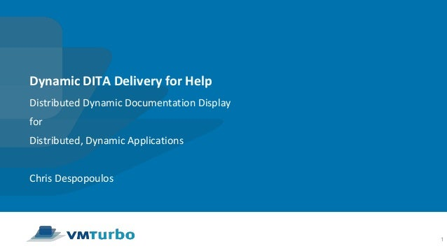 Dynamic DITA Delivery for Help Distributed Dynamic Documentation Display for Distributed, Dynamic Applications Chris Despo...