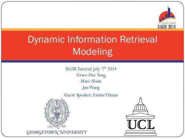 SIGIRTutorial July 7th 2014 Grace Hui Yang Marc Sloan JunWang Guest Speaker: EmineYilmaz Dynamic Information Retrieval Mod...
