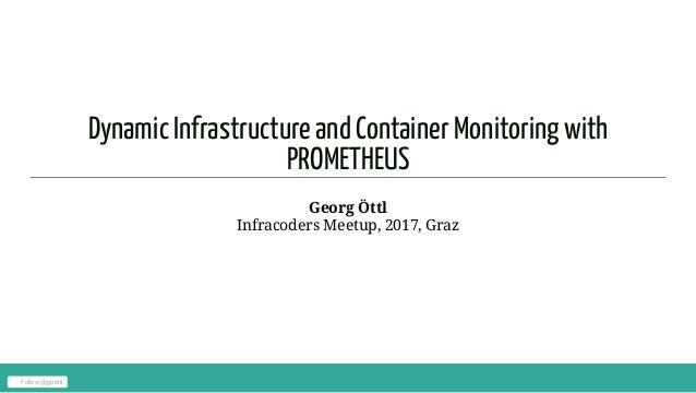 Dynamic Infrastructure and Container Monitoring with PROMETHEUS Georg Öttl Infracoders Meetup, 2017, Graz Follow @goettl