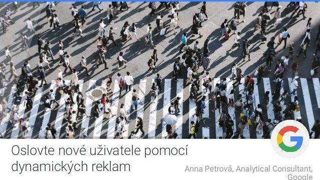 Oslovte nové uživatele pomocí dynamických reklam Anna Petrová, Analytical Consultant,
