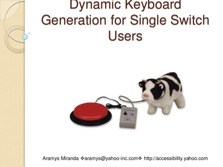 Dynamic Keyboard Generation for Single Switch Users<br />Aramys Miranda aramys@yahoo-inc.com http://accessibility.yahoo....