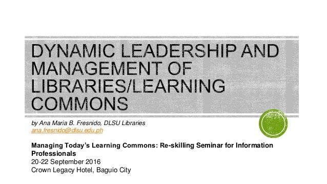 by Ana Maria B. Fresnido, DLSU Libraries ana.fresnido@dlsu.edu.ph Managing Today's Learning Commons: Re-skilling Seminar f...