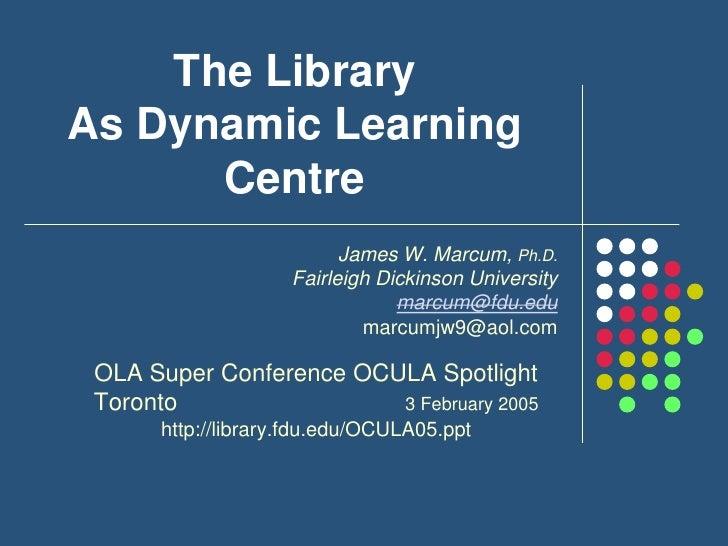 The Library As Dynamic Learning Centre<br />James W. Marcum, Ph.D.<br />Fairleigh Dickinson University<br />marcum@fdu.edu...