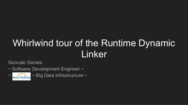 Whirlwind tour of the Runtime Dynamic Linker Goncalo Gomes ~ Software Development Engineer ~ ~ Workday ~ Big Data Infrastr...