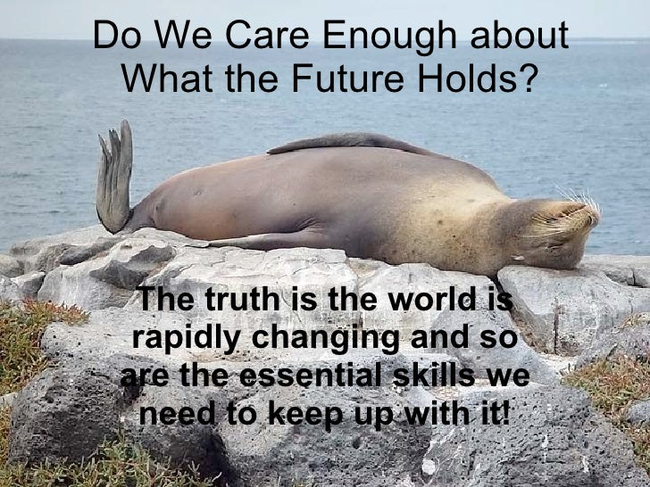 Do We Care Enough about What the Future Holds? The truth is the world is rapidly changing and so are the essential skills ...