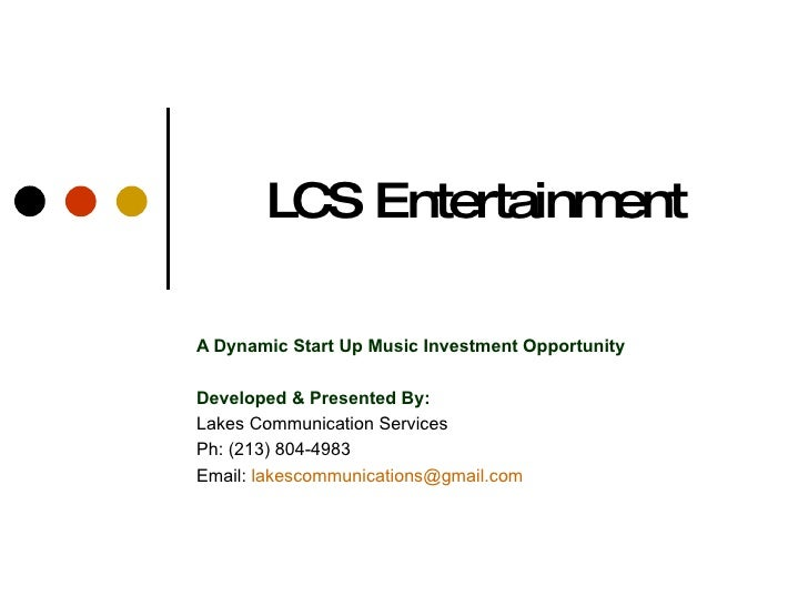 LCS Entertainment  A Dynamic Start Up Music Investment Opportunity  Developed & Presented By: Lakes Communication Services...