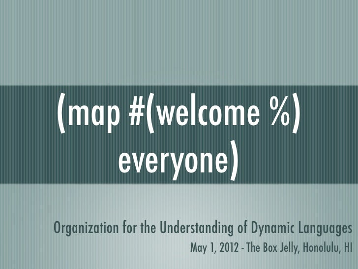 (map #(welcome %)    everyone)Organization for the Understanding of Dynamic Languages                         May 1, 2012 ...