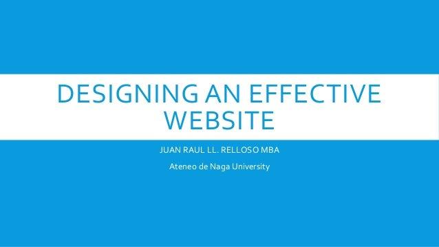 DESIGNING AN EFFECTIVE WEBSITE JUAN RAUL LL. RELLOSO MBA Ateneo de Naga University