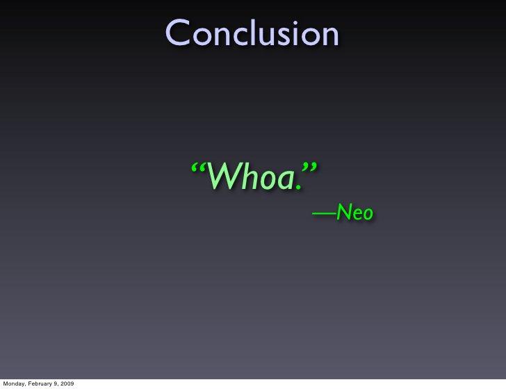 """Conclusion                               """"Whoa.""""                                    —Neo     Monday, February 9, 2009"""