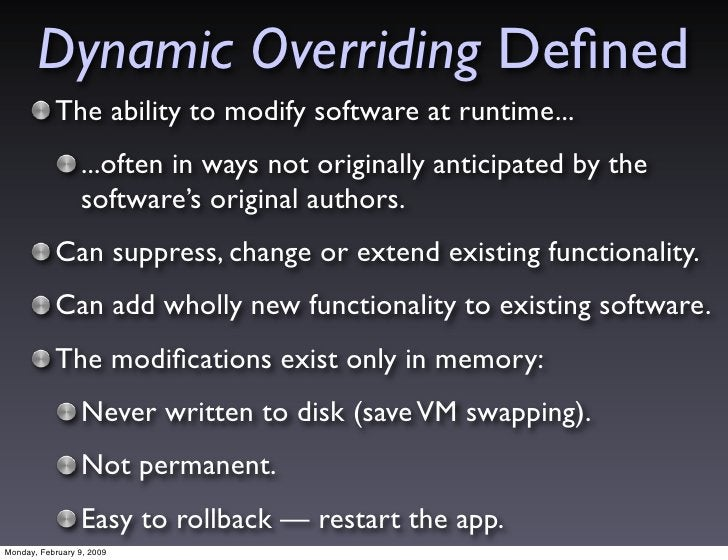 Dynamic Overriding Defined            The ability to modify software at runtime...                  ...often in ways not or...