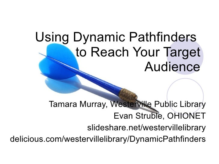 Using Dynamic Pathfinders  to Reach Your Target Audience Tamara Murray, Westerville Public Library Evan Struble, OHIONET s...