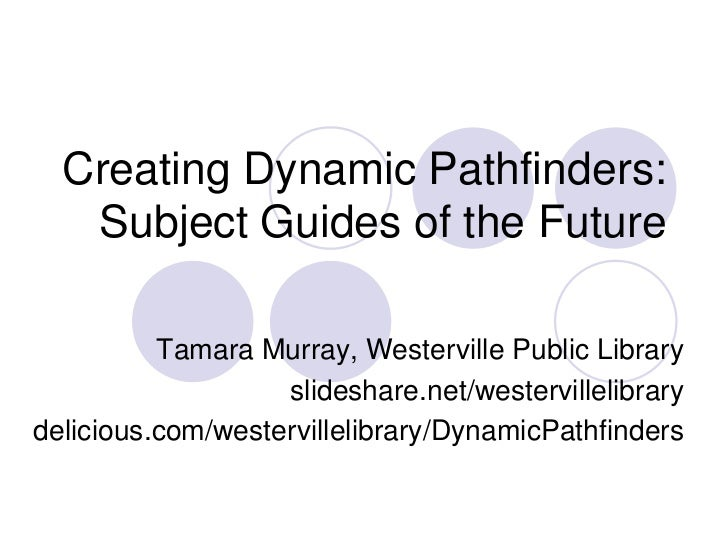Creating Dynamic Pathfinders:   Subject Guides of the Future          Tamara Murray, Westerville Public Library           ...