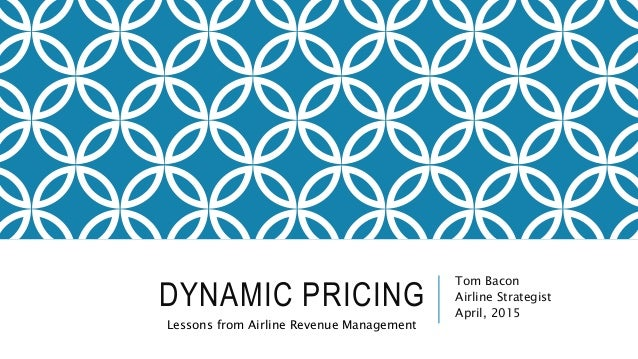 DYNAMIC PRICING Tom Bacon Airline Strategist April, 2015 Lessons from Airline Revenue Management