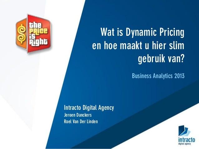 Wat is Dynamic Pricing en hoe maakt u hier slim gebruik van? Business Analytics 2013 Intracto Digital Agency Jeroen Dancke...