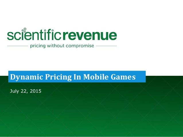 © 2015. Company Confidential and Not for Redistribution. info@scientificrevenue.com 07/22/15 1 Dynamic Pricing In Mobile G...