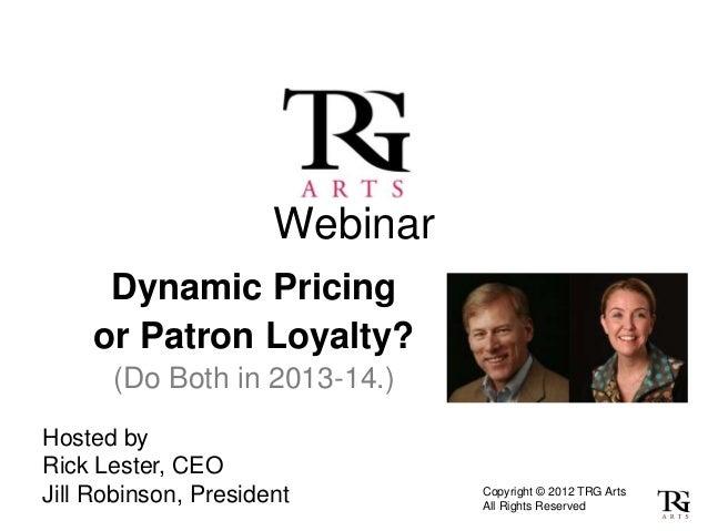 Webinar     Dynamic Pricing    or Patron Loyalty?      (Do Both in 2013-14.)Hosted byRick Lester, CEOJill Robinson, Presid...