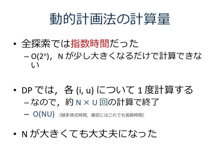 動的計画法の計算量 • 全探索では指数時間だった  – O(2n),N が少し大きくなるだけで計算できな    い  • DP では,各 (i, u) について 1 度計算する  – なので,約 N × U 回の計算で終了  – O(NU) (...