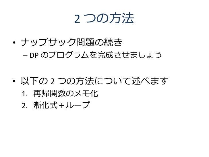 2 つの方法 • ナップサック問題の続き  – DP のプログラムを完成させましょう   • 以下の 2 つの方法について述べます  1. 再帰関数のメモ化  2. 漸化式+ループ