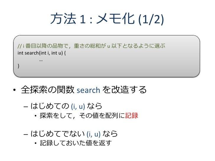 方法 1 : メモ化 (1/2) // i 番目以降の品物で,重さの総和が u 以下となるように選ぶ int search(int i, int u) {           … }    • 全探索の関数 search を改造する  – はじ...