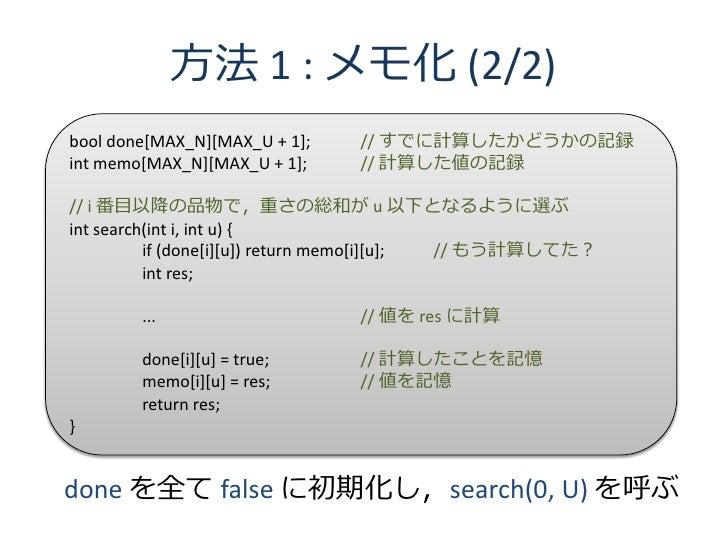 方法 1 : メモ化 (2/2) bool done[MAX_N][MAX_U + 1];   // すでに計算したかどうかの記録 int memo[MAX_N][MAX_U + 1];    // 計算した値の記録  // i 番目以降の品物...
