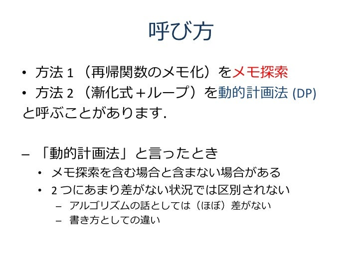 呼び方 • 方法 1 (再帰関数のメモ化)をメモ探索 • 方法 2 (漸化式+ループ)を動的計画法 (DP) と呼ぶことがあります.  – 「動的計画法」と言ったとき  • メモ探索を含む場合と含まない場合がある  • 2 つにあまり差がない状...