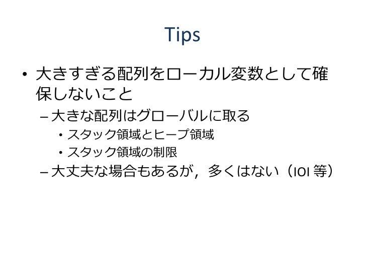 Tips • 大きすぎる配列をローカル変数として確   保しないこと  – 大きな配列はグローバルに取る   • スタック領域とヒープ領域   • スタック領域の制限  – 大丈夫な場合もあるが,多くはない(IOI 等)