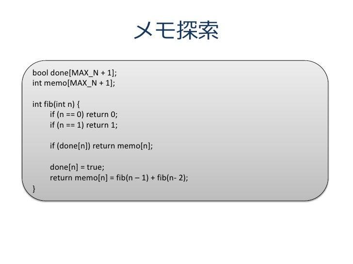 メモ探索 bool done[MAX_N + 1]; int memo[MAX_N + 1];  int fib(int n) {       if (n == 0) return 0;       if (n == 1) return 1; ...