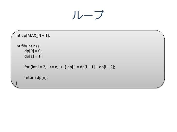 ループ int dp[MAX_N + 1];  int fib(int n) {       dp[0] = 0;       dp[1] = 1;       for (int i = 2; i <= n; i++) dp[i] = dp[i...