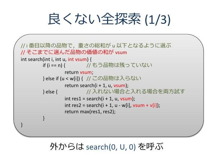 良くない全探索 (1/3) // i 番目以降の品物で,重さの総和が u 以下となるように選ぶ // そこまでに選んだ品物の価値の和が vsum int search(int i, int u, int vsum) {           if...