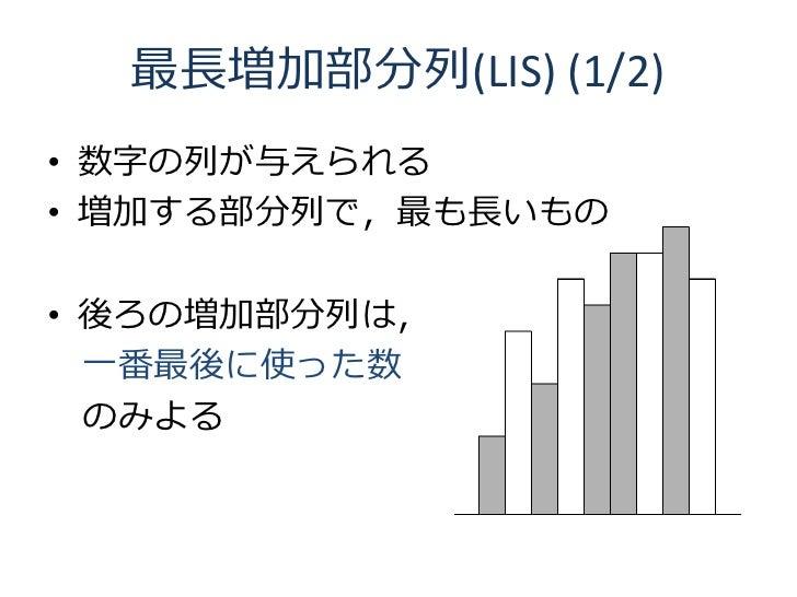 最長増加部分列(LIS) (1/2) • 数字の列が与えられる • 増加する部分列で,最も長いもの  • 後ろの増加部分列は,   一番最後に使った数   のみよる