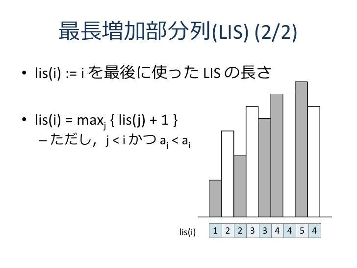 最長増加部分列(LIS) (2/2) • lis(i) := i を最後に使った LIS の長さ  • lis(i) = maxj { lis(j) + 1 }    – ただし,j < i かつ aj < ai                ...