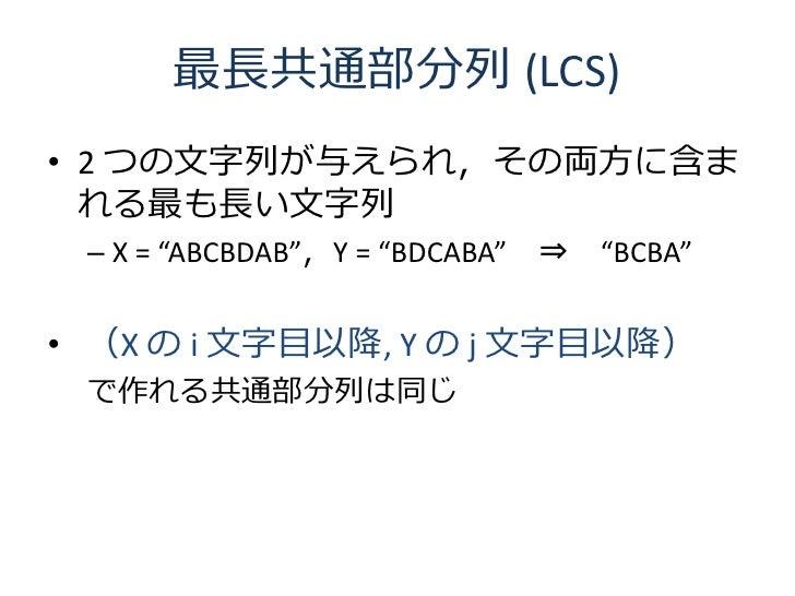 """最長共通部分列 (LCS) • 2 つの文字列が与えられ,その両方に含ま   れる最も長い文字列  – X = """"ABCBDAB"""",Y = """"BDCABA""""   ⇒   """"BCBA""""   • (X の i 文字目以降, Y の j 文字目以降)..."""